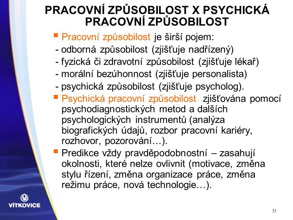 31 PRACOVNÍ ZPŮSOBILOST X PSYCHICKÁ PRACOVNÍ ZPŮSOBILOST  Pracovní způsobilost je širší pojem: - odborná způsobilost (zjišťuje nadřízený) - fyzická či zdravotní způsobilost (zjišťuje lékař) - morální bezúhonnost (zjišťuje personalista) - psychická způsobilost (zjišťuje psycholog).