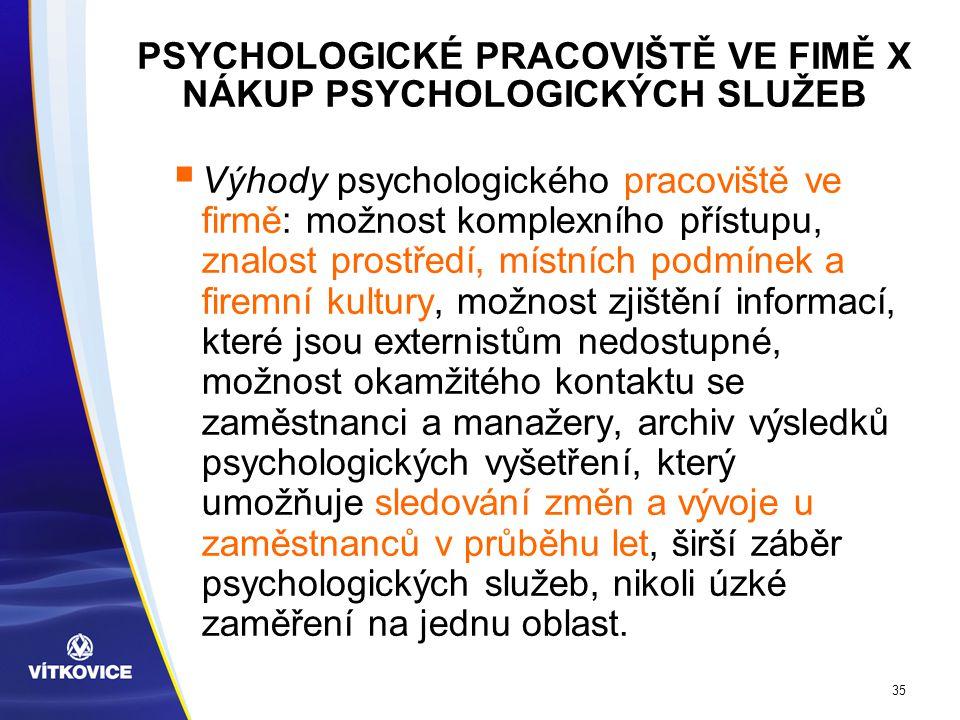 35 PSYCHOLOGICKÉ PRACOVIŠTĚ VE FIMĚ X NÁKUP PSYCHOLOGICKÝCH SLUŽEB  Výhody psychologického pracoviště ve firmě: možnost komplexního přístupu, znalost prostředí, místních podmínek a firemní kultury, možnost zjištění informací, které jsou externistům nedostupné, možnost okamžitého kontaktu se zaměstnanci a manažery, archiv výsledků psychologických vyšetření, který umožňuje sledování změn a vývoje u zaměstnanců v průběhu let, širší záběr psychologických služeb, nikoli úzké zaměření na jednu oblast.