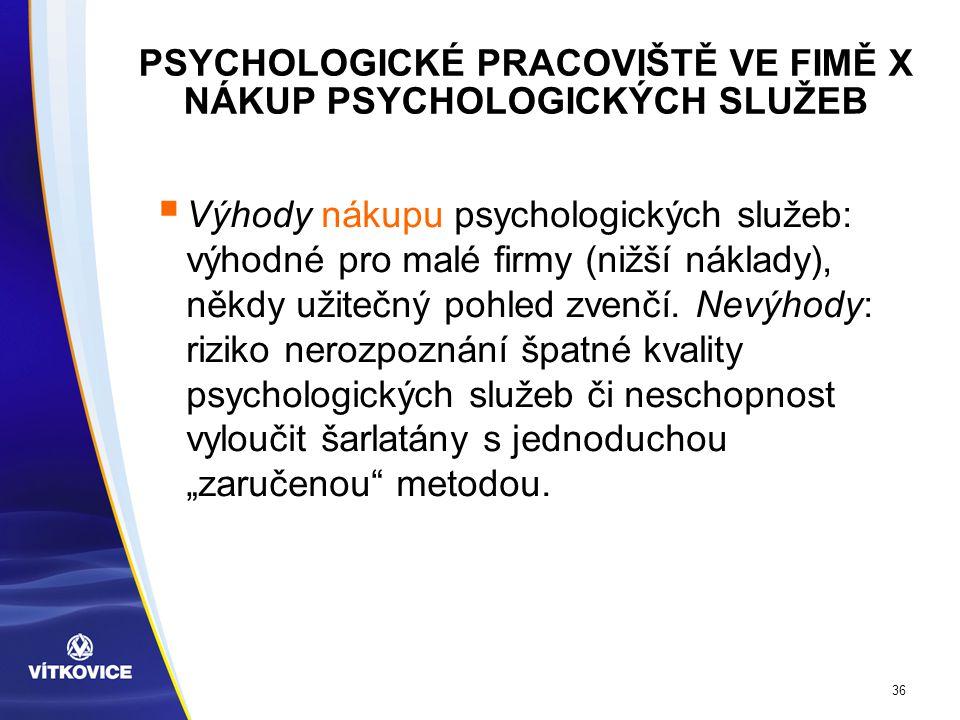 36 PSYCHOLOGICKÉ PRACOVIŠTĚ VE FIMĚ X NÁKUP PSYCHOLOGICKÝCH SLUŽEB  Výhody nákupu psychologických služeb: výhodné pro malé firmy (nižší náklady), někdy užitečný pohled zvenčí.