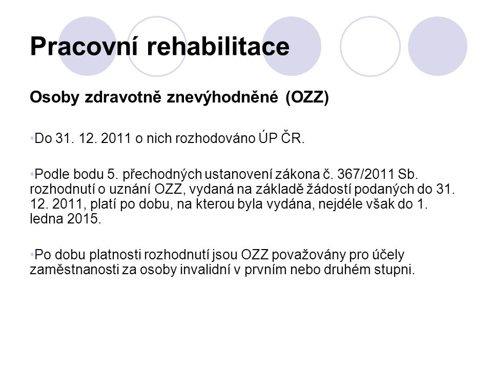 Pracovní rehabilitace Osoby zdravotně znevýhodněné (OZZ) Do 31. 12. 2011 o nich rozhodováno ÚP ČR. Podle bodu 5. přechodných ustanovení zákona č. 367/