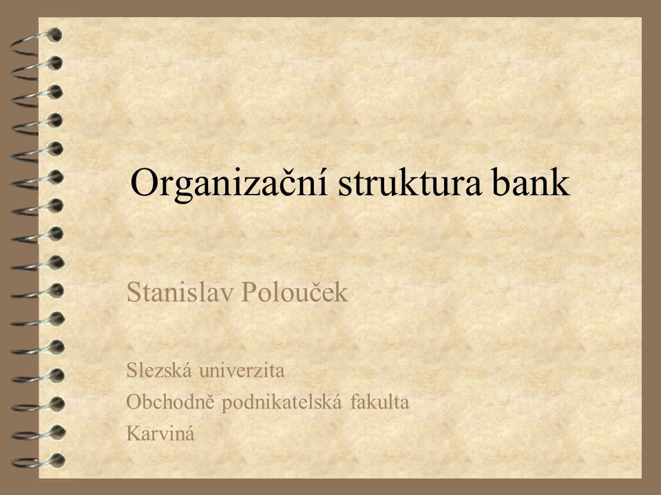 STRUKTURA ORGANIZACE způsob, jakým jsou jednotlivé části organizace spojeny k realizaci vytýčených cílů rozdělení činností na jednotlivé úkoly organizační rozdělení na oddělení a pobočky kolik pracovníků, pracovních skupin struktura každé organizace specifická, platí více než pro jiné instituce pro banky