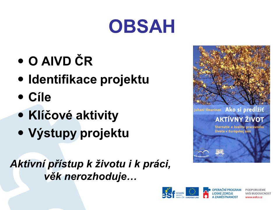 OBSAH O AIVD ČR Identifikace projektu Cíle Klíčové aktivity Výstupy projektu Aktivní přístup k životu i k práci, věk nerozhoduje…