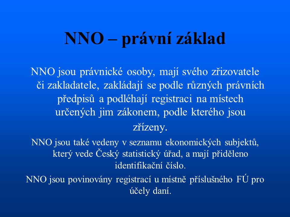 NNO – právní základ NNO jsou právnické osoby, mají svého zřizovatele či zakladatele, zakládají se podle různých právních předpisů a podléhají registra