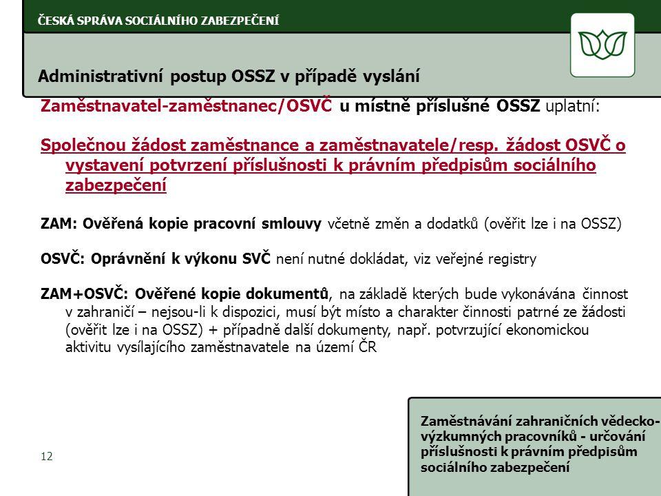 ČESKÁ SPRÁVA SOCIÁLNÍHO ZABEZPEČENÍ Zaměstnávání zahraničních vědecko- výzkumných pracovníků - určování příslušnosti k právním předpisům sociálního zabezpečení 12 ČESKÁ SPRÁVA SOCIÁLNÍHO ZABEZPEČENÍ Zaměstnavatel-zaměstnanec/OSVČ u místně příslušné OSSZ uplatní: Společnou žádost zaměstnance a zaměstnavatele/resp.