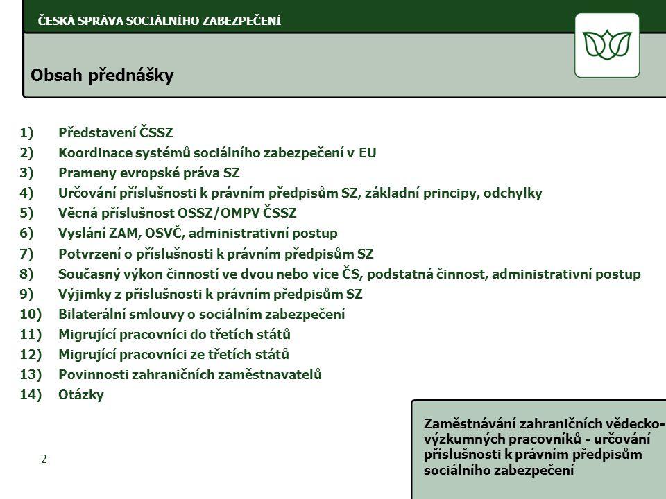ČESKÁ SPRÁVA SOCIÁLNÍHO ZABEZPEČENÍ Zaměstnávání zahraničních vědecko- výzkumných pracovníků - určování příslušnosti k právním předpisům sociálního zabezpečení 2 ČESKÁ SPRÁVA SOCIÁLNÍHO ZABEZPEČENÍ Obsah přednášky 1)Představení ČSSZ 2)Koordinace systémů sociálního zabezpečení v EU 3)Prameny evropské práva SZ 4)Určování příslušnosti k právním předpisům SZ, základní principy, odchylky 5)Věcná příslušnost OSSZ/OMPV ČSSZ 6)Vyslání ZAM, OSVČ, administrativní postup 7)Potvrzení o příslušnosti k právním předpisům SZ 8)Současný výkon činností ve dvou nebo více ČS, podstatná činnost, administrativní postup 9)Výjimky z příslušnosti k právním předpisům SZ 10)Bilaterální smlouvy o sociálním zabezpečení 11)Migrující pracovníci do třetích států 12)Migrující pracovníci ze třetích států 13)Povinnosti zahraničních zaměstnavatelů 14)Otázky