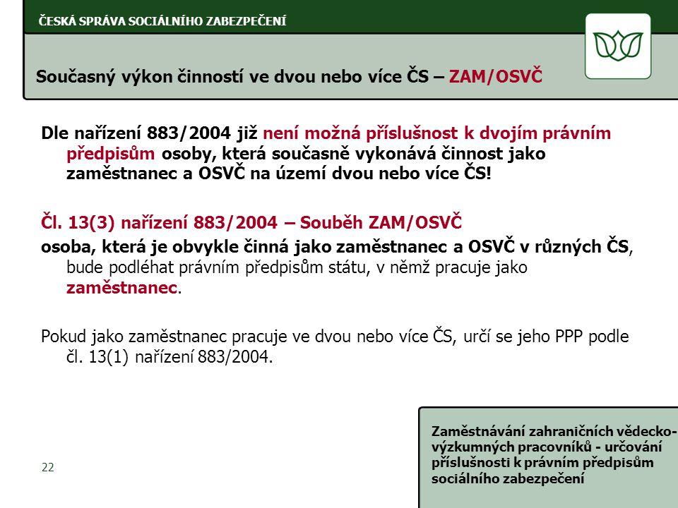 ČESKÁ SPRÁVA SOCIÁLNÍHO ZABEZPEČENÍ Zaměstnávání zahraničních vědecko- výzkumných pracovníků - určování příslušnosti k právním předpisům sociálního zabezpečení 22 Současný výkon činností ve dvou nebo více ČS – ZAM/OSVČ Dle nařízení 883/2004 již není možná příslušnost k dvojím právním předpisům osoby, která současně vykonává činnost jako zaměstnanec a OSVČ na území dvou nebo více ČS.