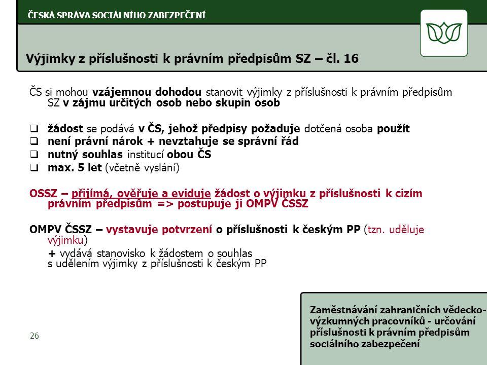 ČESKÁ SPRÁVA SOCIÁLNÍHO ZABEZPEČENÍ Zaměstnávání zahraničních vědecko- výzkumných pracovníků - určování příslušnosti k právním předpisům sociálního zabezpečení 26 Výjimky z příslušnosti k právním předpisům SZ – čl.
