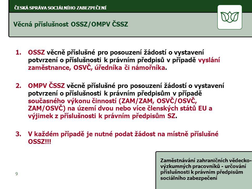ČESKÁ SPRÁVA SOCIÁLNÍHO ZABEZPEČENÍ Zaměstnávání zahraničních vědecko- výzkumných pracovníků - určování příslušnosti k právním předpisům sociálního zabezpečení 9 ČESKÁ SPRÁVA SOCIÁLNÍHO ZABEZPEČENÍ Věcná příslušnost OSSZ/OMPV ČSSZ 1.OSSZ věcně příslušné pro posouzení žádostí o vystavení potvrzení o příslušnosti k právním předpisů v případě vyslání zaměstnance, OSVČ, úředníka či námořníka.