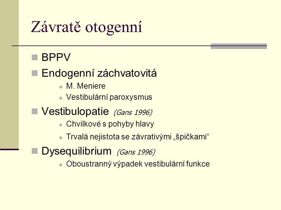 Závratě otogenní BPPV Endogenní záchvatovitá M. Meniere Vestibulární paroxysmus Vestibulopatie (Gans 1996) Chvilkové s pohyby hlavy Trvalá nejistota s