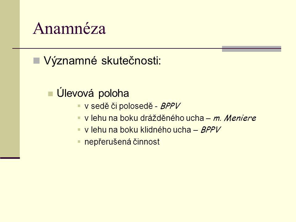 Anamnéza Významné skutečnosti: Úlevová poloha  v sedě či polosedě - BPPV  v lehu na boku drážděného ucha – m. Meniere  v lehu na boku klidného ucha