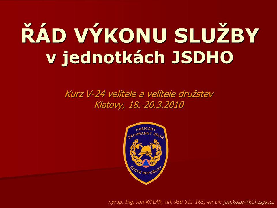 ŘÁD VÝKONU SLUŽBY v jednotkách JSDHO Kurz V-24 velitele a velitele družstev Klatovy, 18.-20.3.2010 nprap. Ing. Jan KOLÁŘ, tel. 950 311 165, email: jan