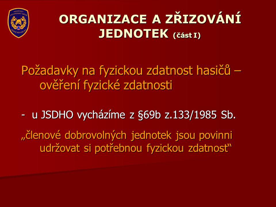"""ORGANIZACE A ZŘIZOVÁNÍ JEDNOTEK (část I) Požadavky na fyzickou zdatnost hasičů – ověření fyzické zdatnosti - u JSDHO vycházíme z §69b z.133/1985 Sb. """""""