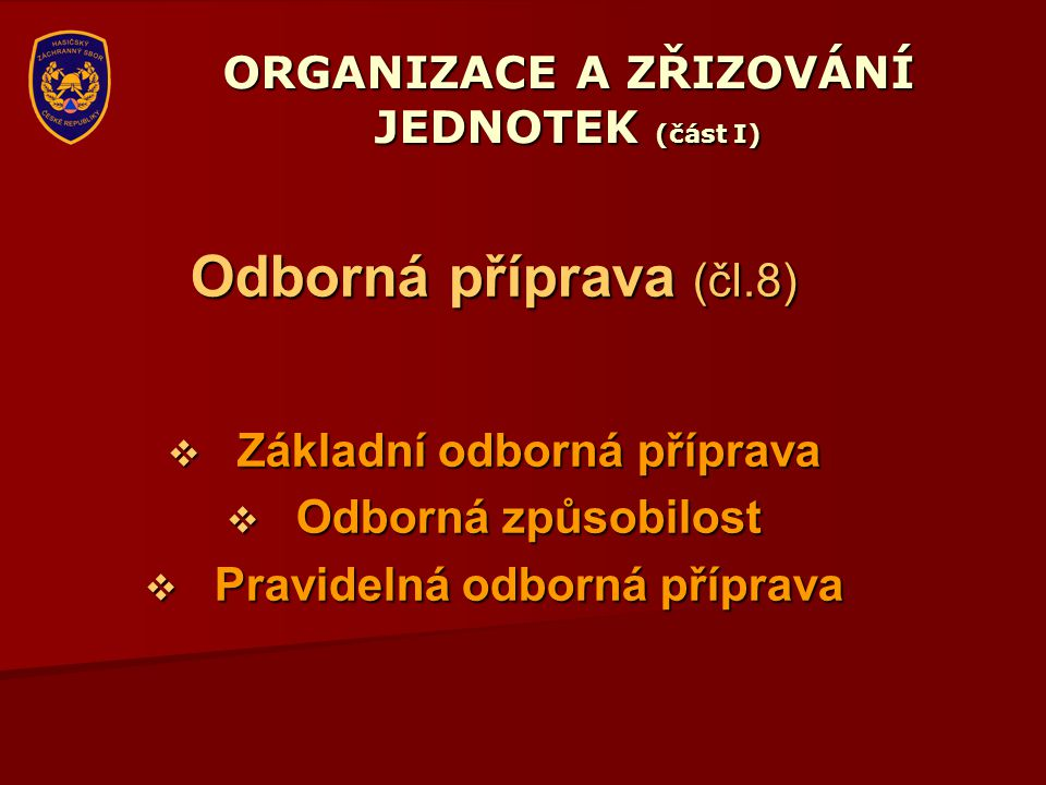 ORGANIZACE A ZŘIZOVÁNÍ JEDNOTEK (část I) Odborná příprava (čl.8)  Základní odborná příprava  Odborná způsobilost  Pravidelná odborná příprava
