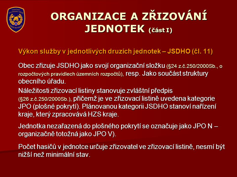 ORGANIZACE A ZŘIZOVÁNÍ JEDNOTEK (část I) Výkon služby v jednotlivých druzích jednotek – JSDHO (čl. 11) Obec zřizuje JSDHO jako svojí organizační složk