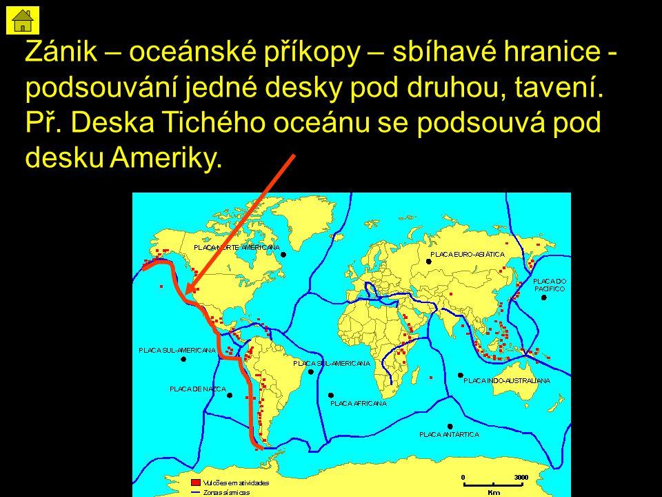 Zánik – oceánské příkopy – sbíhavé hranice - podsouvání jedné desky pod druhou, tavení. Př. Deska Tichého oceánu se podsouvá pod desku Ameriky.