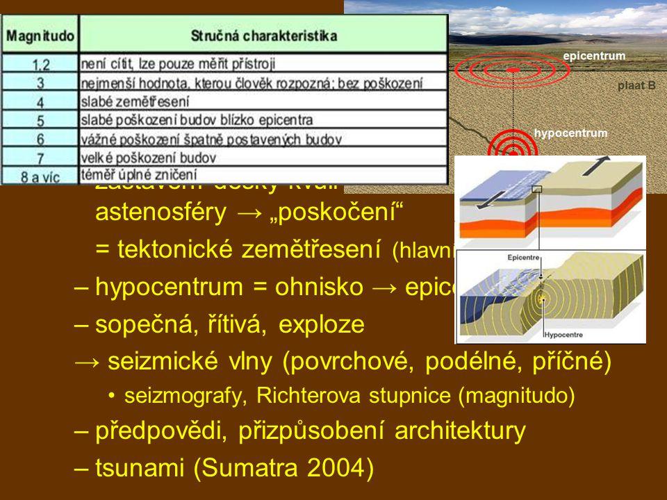 """vnitřní geologické děje zemětřesení –zastavení desky kvůli tření za stálého pohybu astenosféry → """"poskočení = tektonické zemětřesení (hlavní a menší otřesy) –hypocentrum = ohnisko → epicentrum –sopečná, řítivá, exploze → seizmické vlny (povrchové, podélné, příčné) seizmografy, Richterova stupnice (magnitudo) –předpovědi, přizpůsobení architektury –tsunami (Sumatra 2004)"""