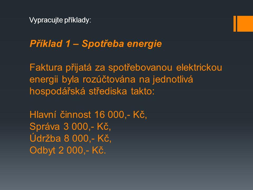 Příklad 1 – Spotřeba energie Faktura přijatá za spotřebovanou elektrickou energii byla rozúčtována na jednotlivá hospodářská střediska takto: Hlavní činnost 16 000,- Kč, Správa 3 000,- Kč, Údržba 8 000,- Kč, Odbyt 2 000,- Kč.