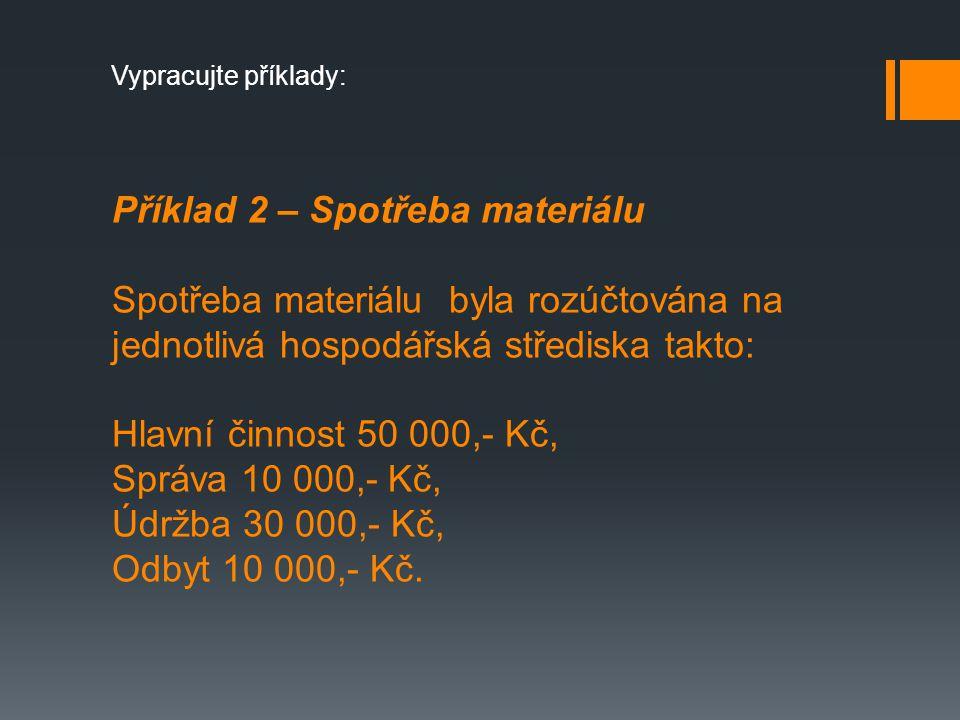 Příklad 2 – Spotřeba materiálu Spotřeba materiálu byla rozúčtována na jednotlivá hospodářská střediska takto: Hlavní činnost 50 000,- Kč, Správa 10 000,- Kč, Údržba 30 000,- Kč, Odbyt 10 000,- Kč.
