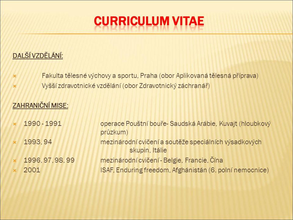 DALŠÍ VZDĚLÁNÍ:  Fakulta tělesné výchovy a sportu, Praha (obor Aplikovaná tělesná příprava)  Vyšší zdravotnické vzdělání (obor Zdravotnický záchranář) ZAHRANIČNÍ MISE:  1990 - 1991operace Pouštní bouře- Saudská Arábie, Kuvajt (hloubkový průzkum)  1993, 94mezinárodní cvičení a soutěže speciálních výsadkových skupin, Itálie  1996, 97, 98, 99mezinárodní cvičení - Belgie, Francie, Čína  2001ISAF, Enduring freedom, Afghánistán (6.