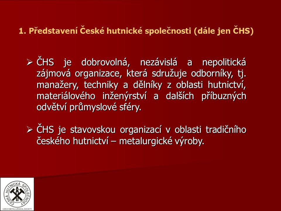 1. Představení České hutnické společnosti (dále jen ČHS)  ČHS je dobrovolná, nezávislá a nepolitická zájmová organizace, která sdružuje odborníky, tj