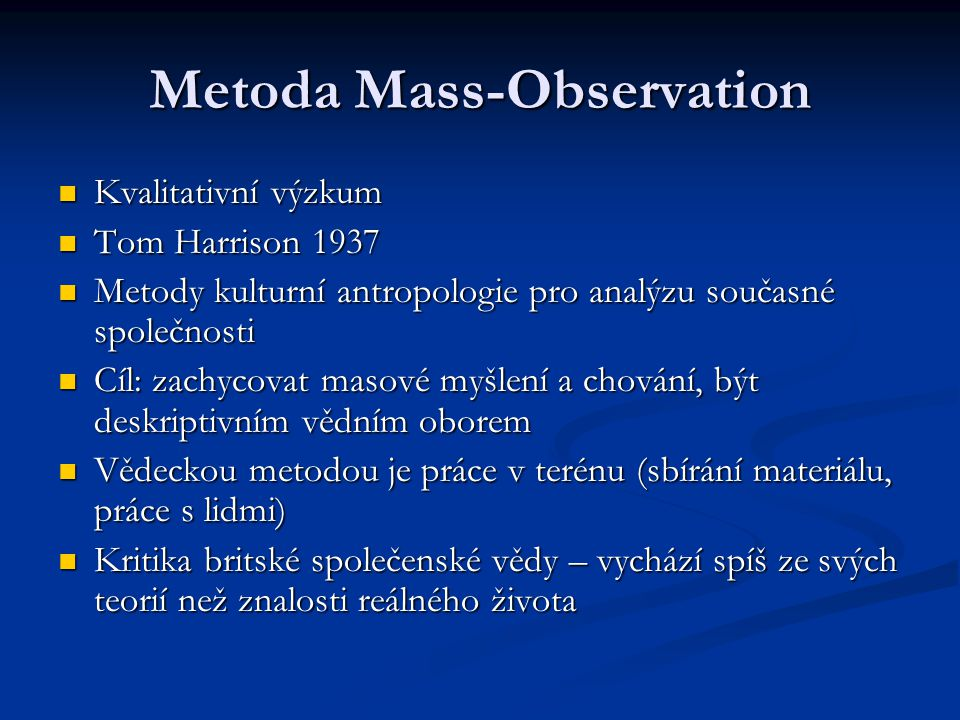 Metoda Mass-Observation Kvalitativní výzkum Kvalitativní výzkum Tom Harrison 1937 Tom Harrison 1937 Metody kulturní antropologie pro analýzu současné