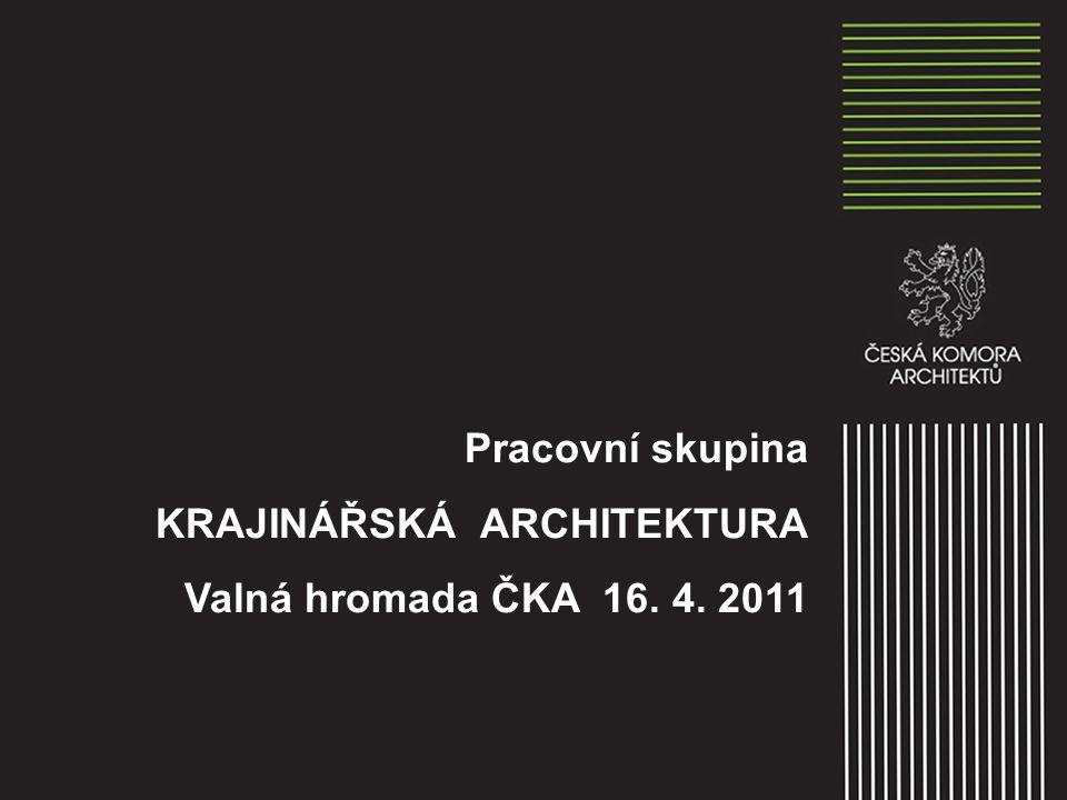 Pracovní skupina KRAJINÁŘSKÁ ARCHITEKTURA Valná hromada ČKA 16. 4. 2011