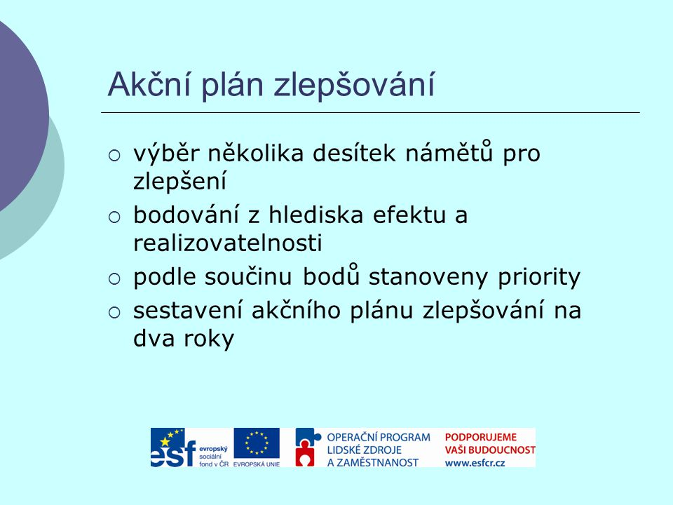 Akční plán zlepšování  výběr několika desítek námětů pro zlepšení  bodování z hlediska efektu a realizovatelnosti  podle součinu bodů stanoveny priority  sestavení akčního plánu zlepšování na dva roky