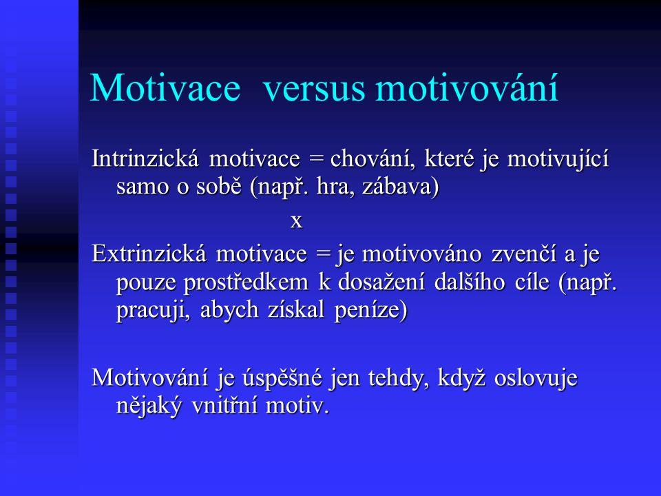 Motivace versus motivování Intrinzická motivace = chování, které je motivující samo o sobě (např. hra, zábava) x Extrinzická motivace = je motivováno