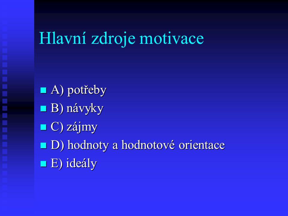 Hlavní zdroje motivace A) potřeby A) potřeby B) návyky B) návyky C) zájmy C) zájmy D) hodnoty a hodnotové orientace D) hodnoty a hodnotové orientace E