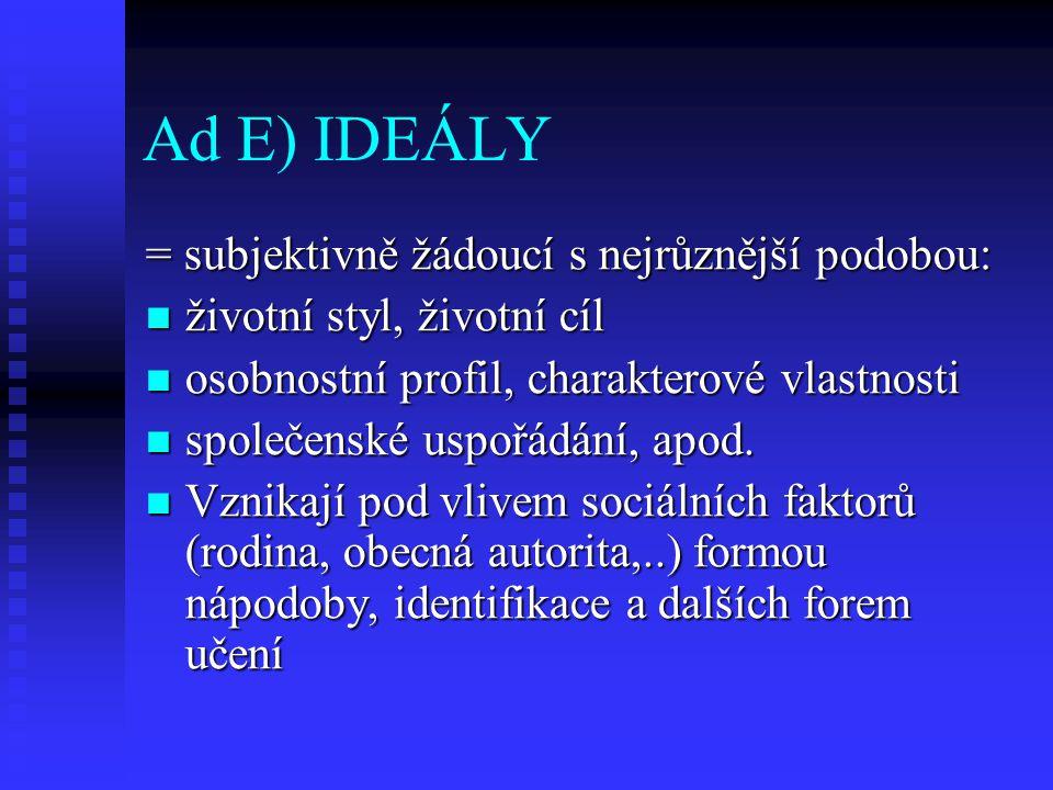 Ad E) IDEÁLY = subjektivně žádoucí s nejrůznější podobou: životní styl, životní cíl životní styl, životní cíl osobnostní profil, charakterové vlastnos
