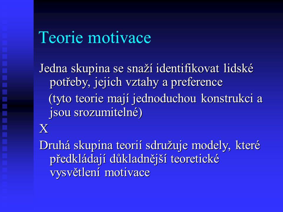 Teorie motivace Jedna skupina se snaží identifikovat lidské potřeby, jejich vztahy a preference (tyto teorie mají jednoduchou konstrukci a jsou srozum