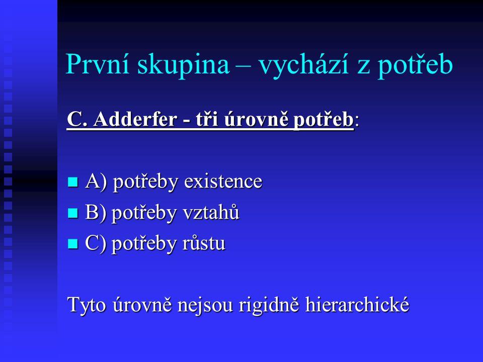 První skupina – vychází z potřeb C. Adderfer - tři úrovně potřeb: A) potřeby existence A) potřeby existence B) potřeby vztahů B) potřeby vztahů C) pot