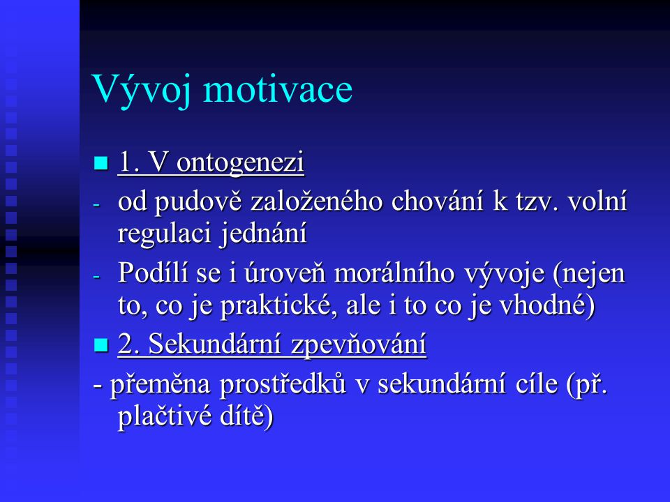 Vývoj motivace 1. V ontogenezi 1. V ontogenezi - od pudově založeného chování k tzv. volní regulaci jednání - Podílí se i úroveň morálního vývoje (nej
