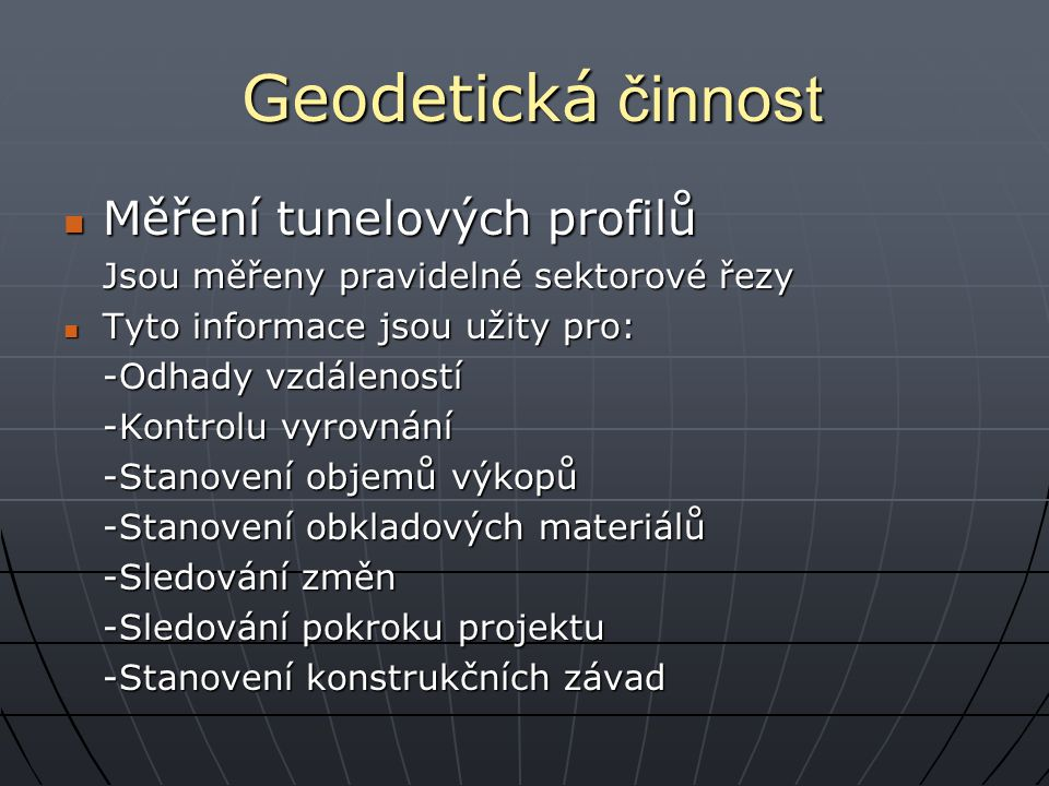 Geodetická činnost Měření tunelových profilů Měření tunelových profilů Jsou měřeny pravidelné sektorové řezy Tyto informace jsou užity pro: Tyto informace jsou užity pro: -Odhady vzdáleností -Kontrolu vyrovnání -Stanovení objemů výkopů -Stanovení obkladových materiálů -Sledování změn -Sledování pokroku projektu -Stanovení konstrukčních závad