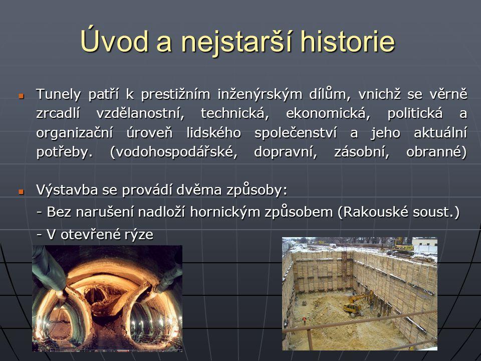 Úvod a nejstarší historie Nejstarší výstavba tunelů je spojována s prvními hornickými počiny kolem roku 2000 BC Nejstarší výstavba tunelů je spojována s prvními hornickými počiny kolem roku 2000 BC Starověké tunely byly stavěny pro zásobování vodou a jako únikové cesty z pevností v době válek Starověké tunely byly stavěny pro zásobování vodou a jako únikové cesty z pevností v době válek Vzhledem k rostoucímu významu přepravy vody v Evropě v 18.stol – vedlo k enormnímu nárůstu výstavby tunelů Vzhledem k rostoucímu významu přepravy vody v Evropě v 18.stol – vedlo k enormnímu nárůstu výstavby tunelů Alpské železniční tunely mezi severní Evropou a Alpské železniční tunely mezi severní Evropou a Itálií přinesly nový vývoj ve vrtných zařízeních a výbušninách