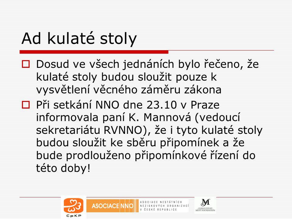 Ad kulaté stoly  Dosud ve všech jednáních bylo řečeno, že kulaté stoly budou sloužit pouze k vysvětlení věcného záměru zákona  Při setkání NNO dne 23.10 v Praze informovala paní K.