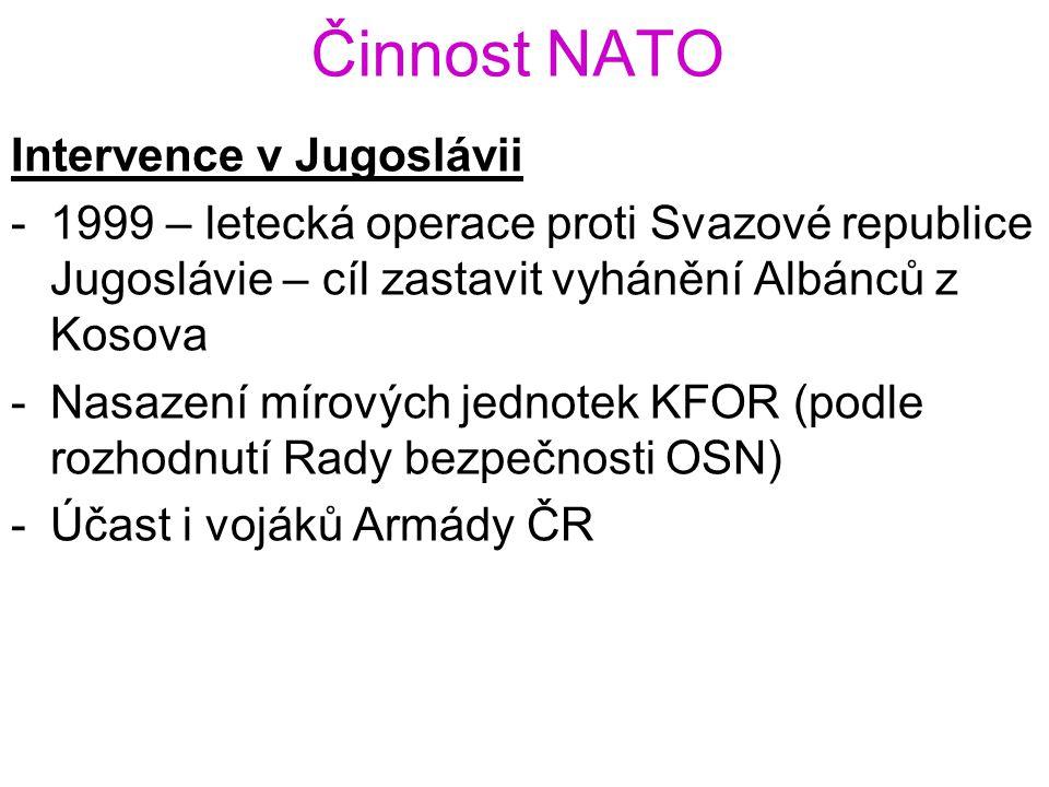 Činnost NATO Intervence v Jugoslávii -1999 – letecká operace proti Svazové republice Jugoslávie – cíl zastavit vyhánění Albánců z Kosova -Nasazení mír