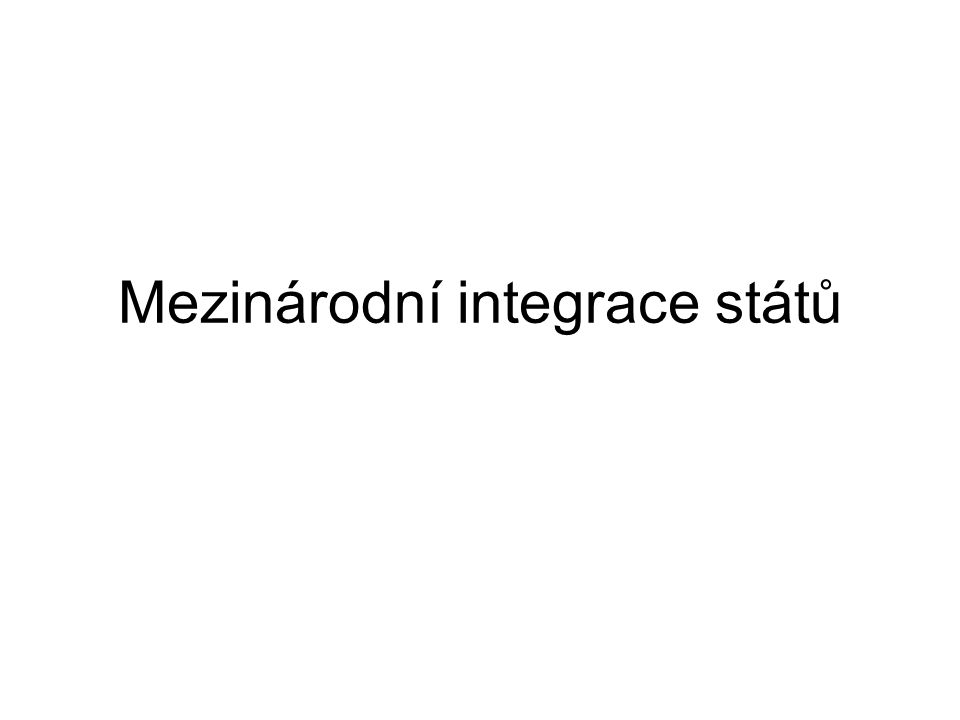 Integrace 1)Politické – politické sjednocování, centralizace moci, společné zájmy - př.