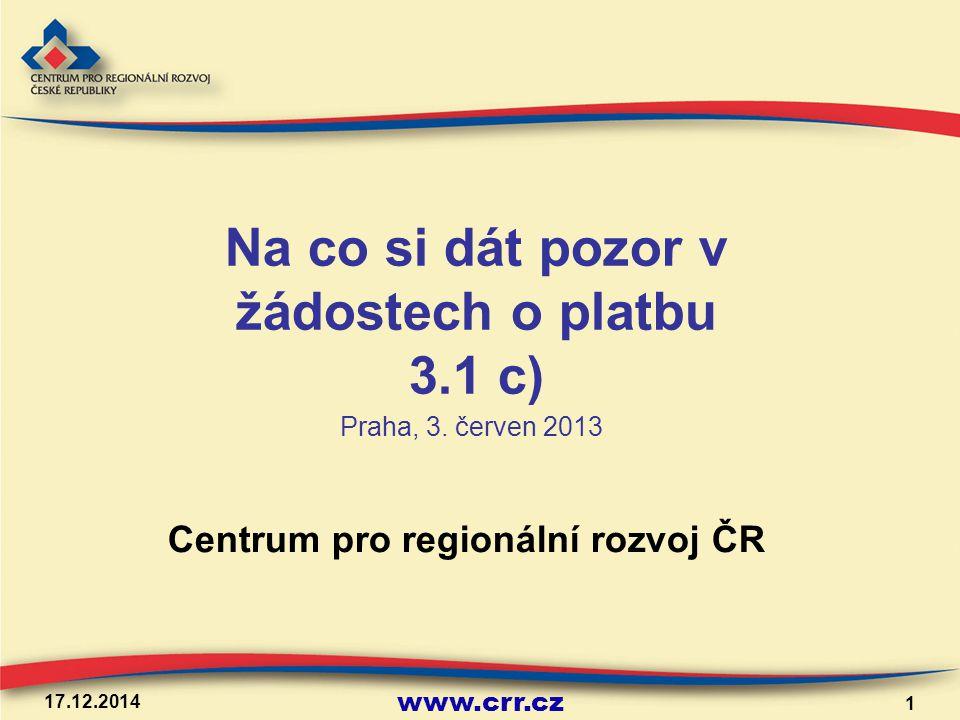 www.crr.cz 17.12.2014 1 Centrum pro regionální rozvoj ČR Na co si dát pozor v žádostech o platbu 3.1 c) Praha, 3. červen 2013