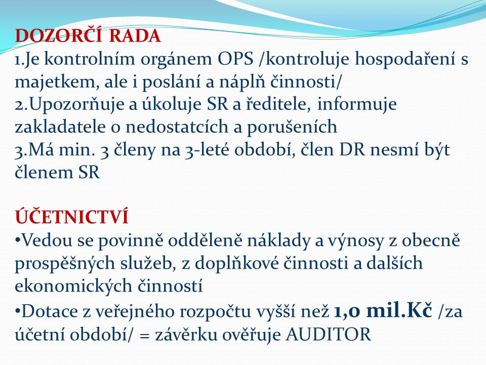 DOZORČÍ RADA 1.Je kontrolním orgánem OPS /kontroluje hospodaření s majetkem, ale i poslání a náplň činnosti/ 2.Upozorňuje a úkoluje SR a ředitele, informuje zakladatele o nedostatcích a porušeních 3.Má min.