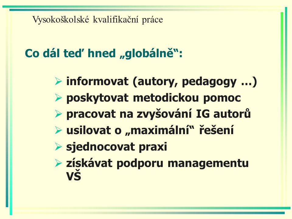 """Co dál teď hned """"globálně :  informovat (autory, pedagogy …)  poskytovat metodickou pomoc  pracovat na zvyšování IG autorů  usilovat o """"maximální řešení  sjednocovat praxi  získávat podporu managementu VŠ Vysokoškolské kvalifikační práce"""