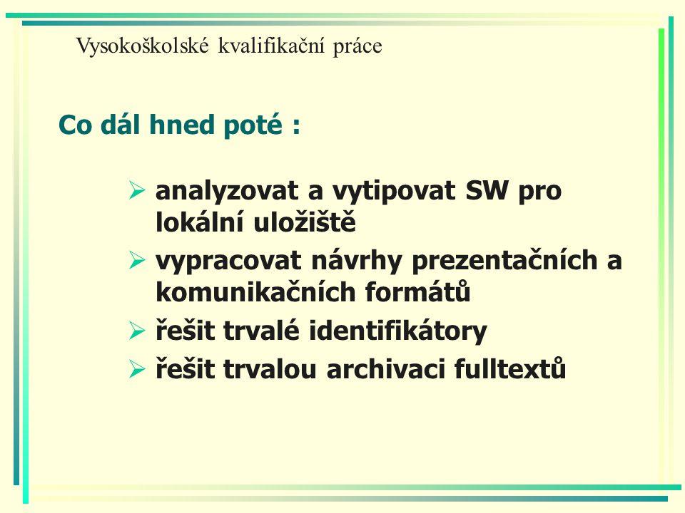 Co dál hned poté :  analyzovat a vytipovat SW pro lokální uložiště  vypracovat návrhy prezentačních a komunikačních formátů  řešit trvalé identifikátory  řešit trvalou archivaci fulltextů Vysokoškolské kvalifikační práce
