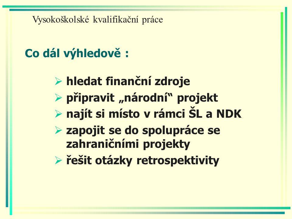 """Co dál výhledově :  hledat finanční zdroje  připravit """"národní projekt  najít si místo v rámci ŠL a NDK  zapojit se do spolupráce se zahraničními projekty  řešit otázky retrospektivity Vysokoškolské kvalifikační práce"""
