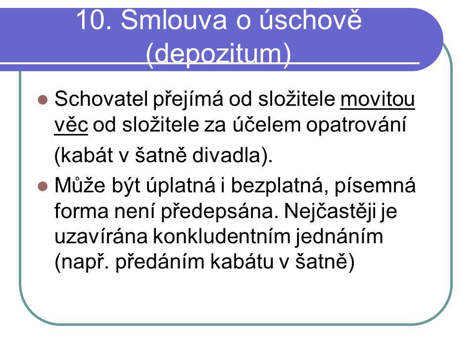 10. Smlouva o úschově (depozitum) Schovatel přejímá od složitele movitou věc od složitele za účelem opatrování (kabát v šatně divadla). Může být úplat