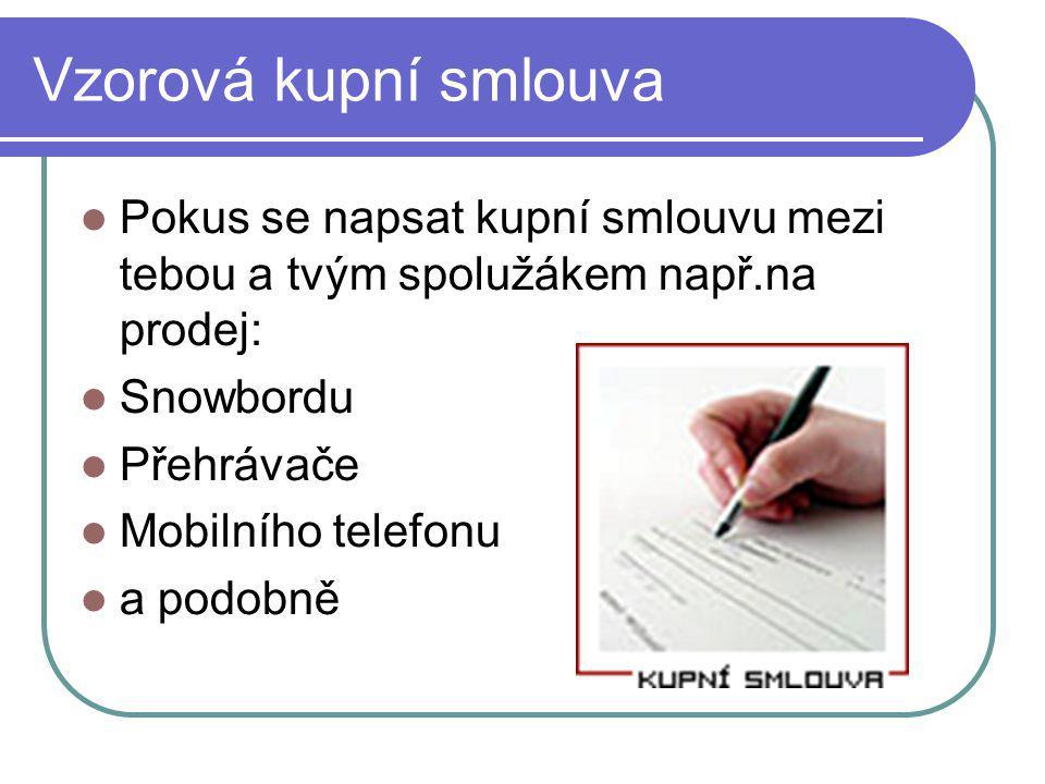 Vzorová kupní smlouva Pokus se napsat kupní smlouvu mezi tebou a tvým spolužákem např.na prodej: Snowbordu Přehrávače Mobilního telefonu a podobně