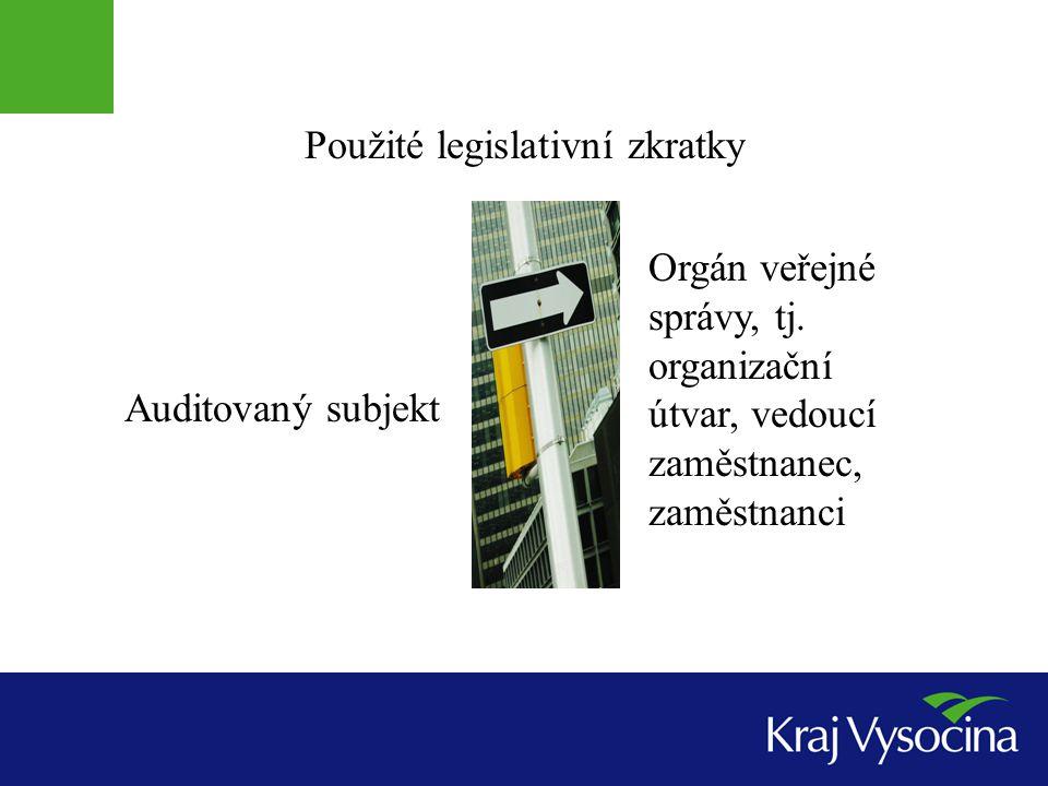 Použité legislativní zkratky Auditovaný subjekt Orgán veřejné správy, tj. organizační útvar, vedoucí zaměstnanec, zaměstnanci