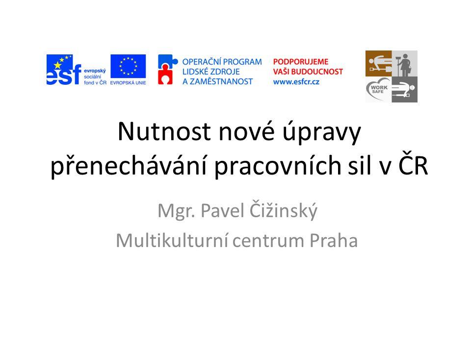 Nutnost nové úpravy přenechávání pracovních sil v ČR Mgr. Pavel Čižinský Multikulturní centrum Praha