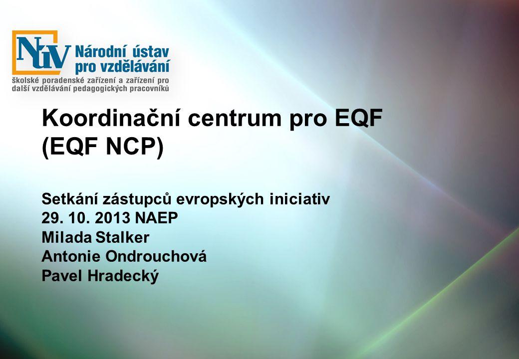 Koordinační centrum pro EQF (EQF NCP) Setkání zástupců evropských iniciativ 29. 10. 2013 NAEP Milada Stalker Antonie Ondrouchová Pavel Hradecký