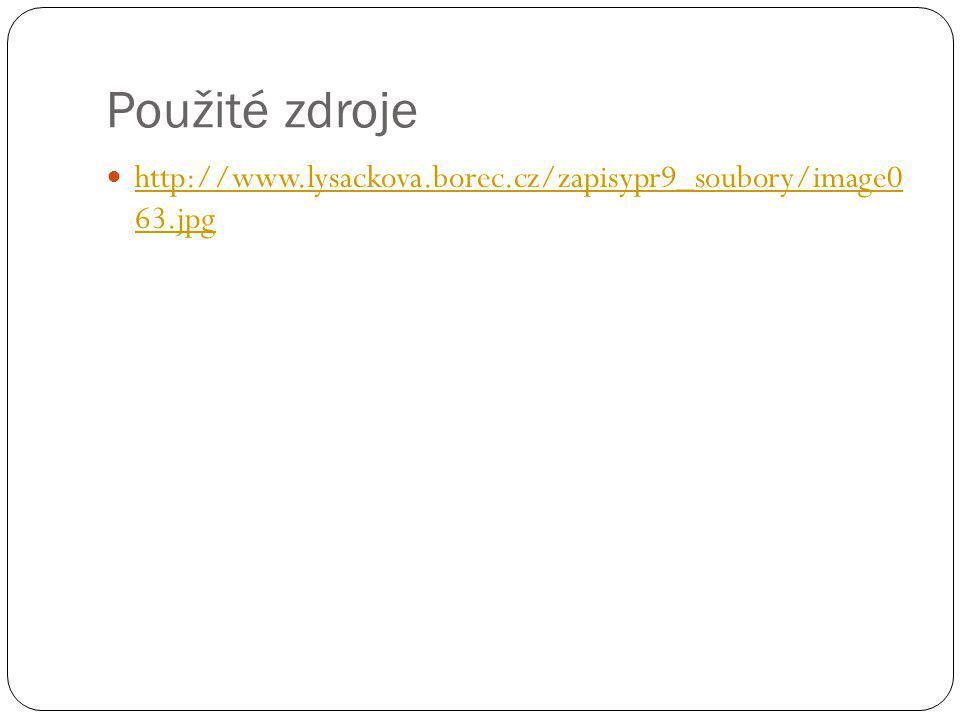 Použité zdroje http://www.lysackova.borec.cz/zapisypr9_soubory/image0 63.jpg http://www.lysackova.borec.cz/zapisypr9_soubory/image0 63.jpg