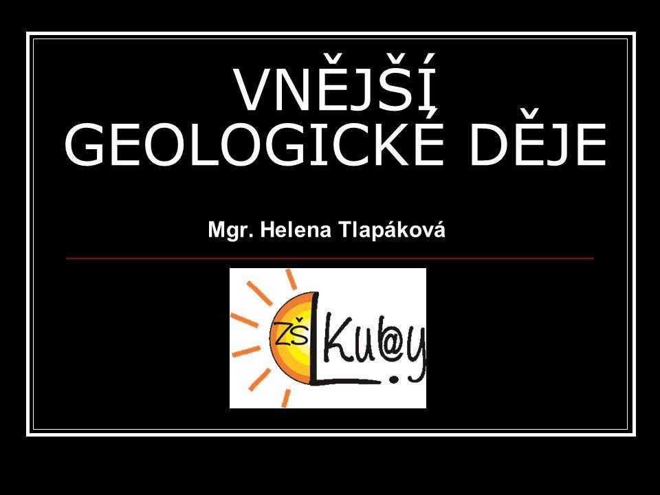 VNĚJŠÍ GEOLOGICKÉ DĚJE Mgr. Helena Tlapáková.